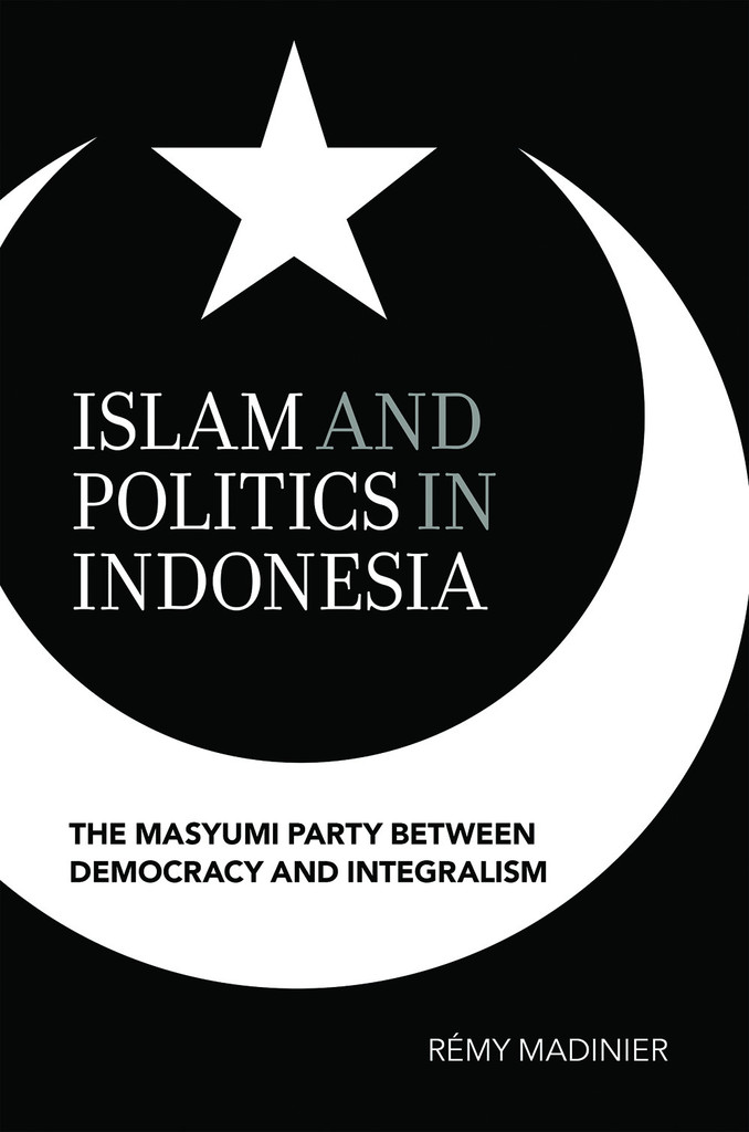 Islam and Politics in Indonesia : The Masyumi Party between Democracy and Integralism